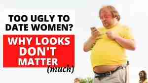 'Too Ugly to Date Women? Why Your Looks Don't Matter (Much)'